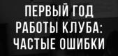ПЕРВЫЙ ГОД РАБОТЫ КЛУБА_ ЧАСТЫЕ ОШИБКИ